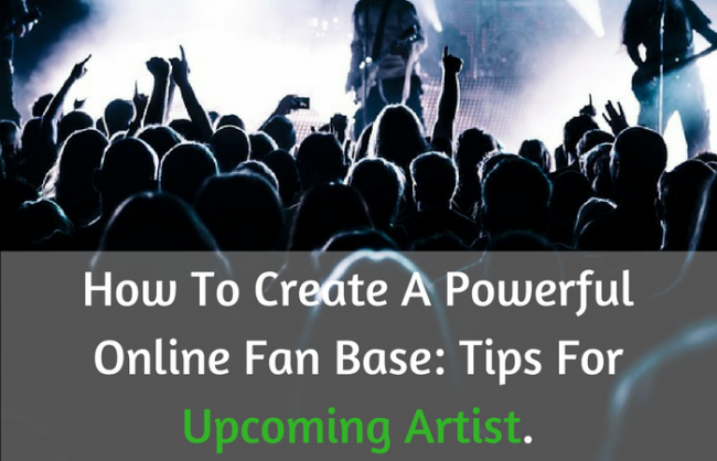 How To Create A Powerful Online Fan Base: Tips For Upcoming Artist.