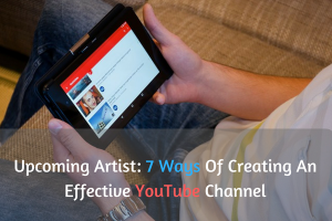 Upcoming Artist: 7 Ways Of Creating An Effective YouTube Channel