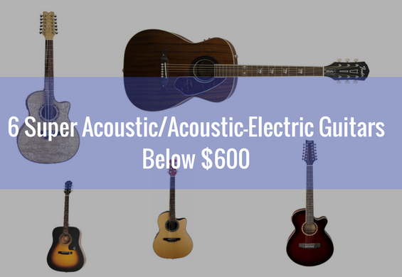 6 Super Acoustic/Acoustic-Electric Guitars Below $600